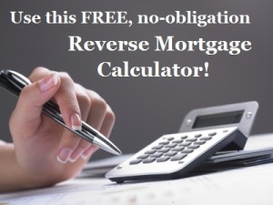 Calculate your Reverse Mortgage benefits today!